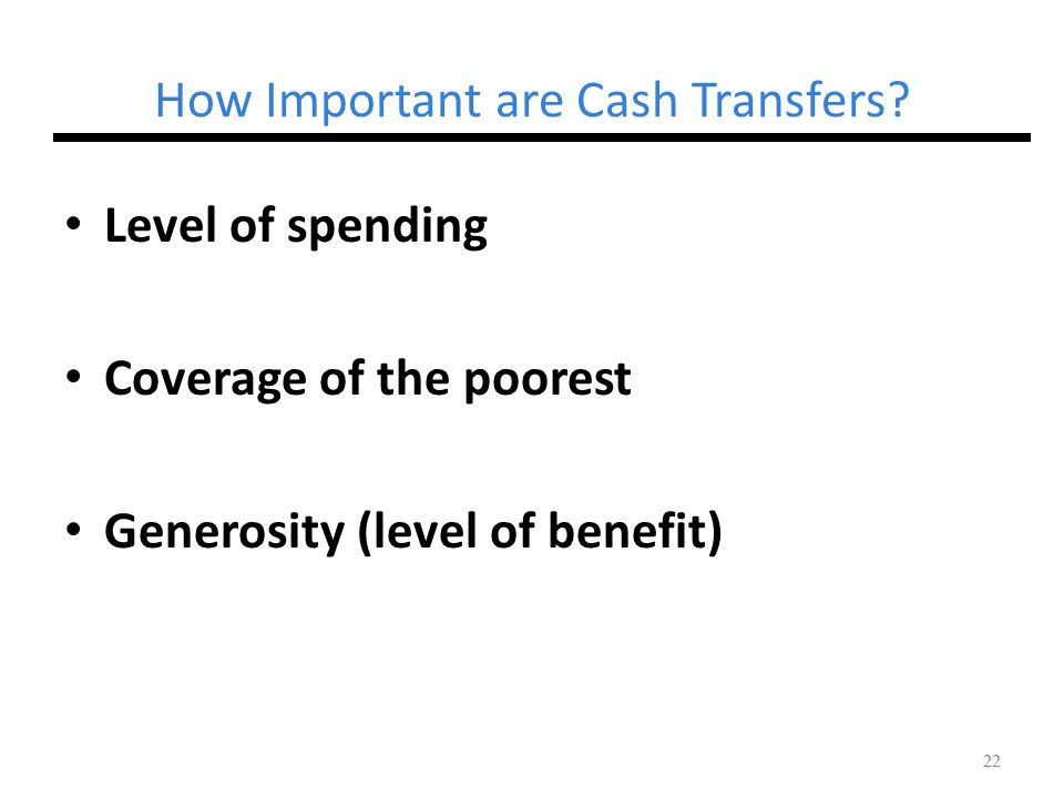 22 How Important are Cash Transfers? Level of spending Coverage of the poorest Generosity (level of benefit) 22