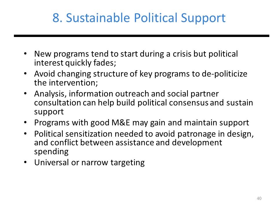 40 8. Sustainable Political Support New programs tend to start during a crisis but political interest quickly fades; Avoid changing structure of key p