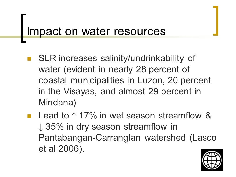 Impact on water resources SLR increases salinity/undrinkability of water (evident in nearly 28 percent of coastal municipalities in Luzon, 20 percent in the Visayas, and almost 29 percent in Mindana) Lead to 17% in wet season streamflow & 35% in dry season streamflow in Pantabangan-Carranglan watershed (Lasco et al 2006).