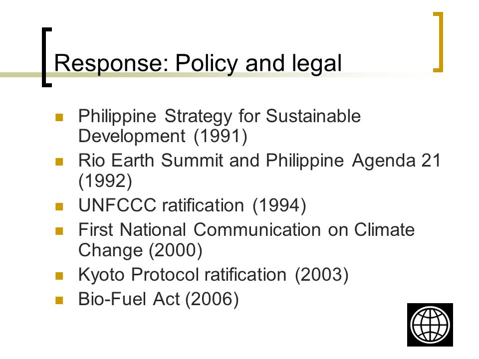 Response: Policy and legal Philippine Strategy for Sustainable Development (1991) Rio Earth Summit and Philippine Agenda 21 (1992) UNFCCC ratification (1994) First National Communication on Climate Change (2000) Kyoto Protocol ratification (2003) Bio-Fuel Act (2006)