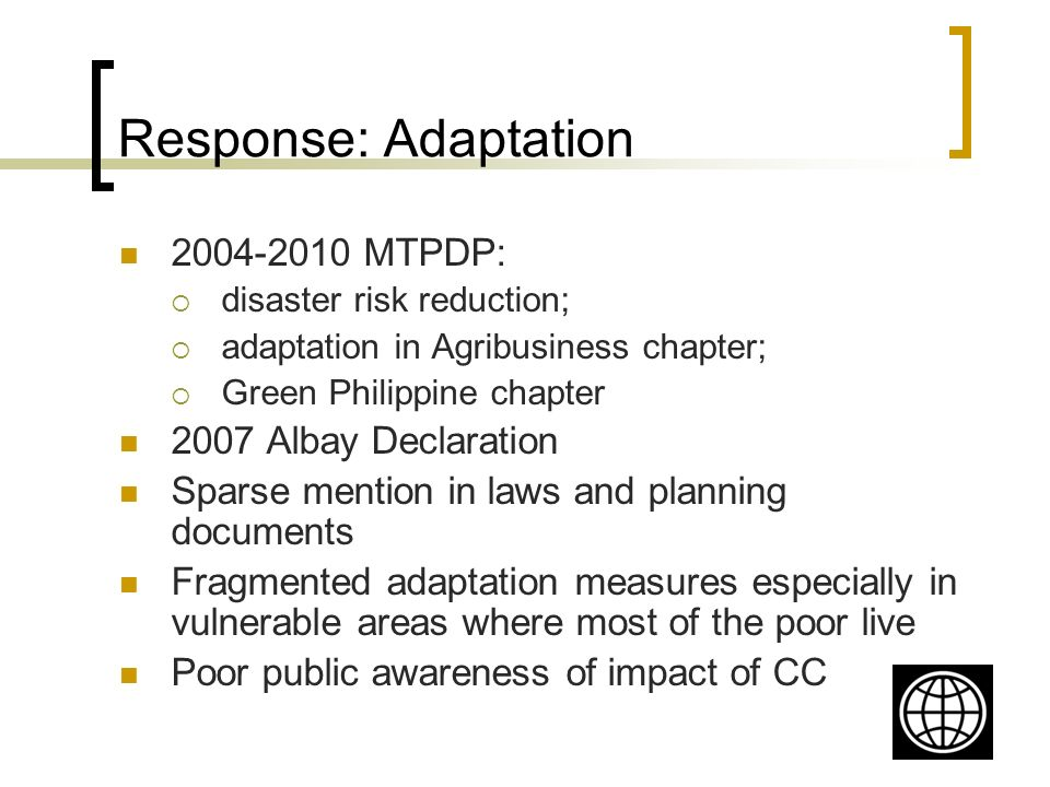Response: Adaptation 2004-2010 MTPDP: disaster risk reduction; adaptation in Agribusiness chapter; Green Philippine chapter 2007 Albay Declaration Sparse mention in laws and planning documents Fragmented adaptation measures especially in vulnerable areas where most of the poor live Poor public awareness of impact of CC