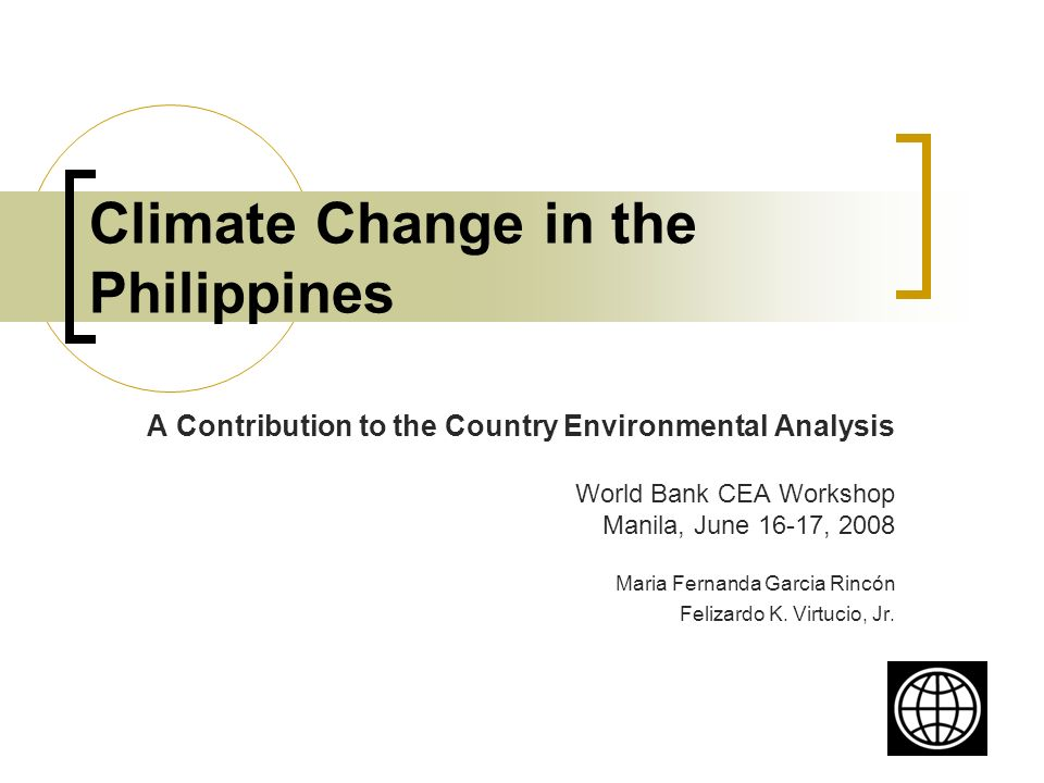 Climate Change in the Philippines A Contribution to the Country Environmental Analysis World Bank CEA Workshop Manila, June 16-17, 2008 Maria Fernanda Garcia Rincón Felizardo K.