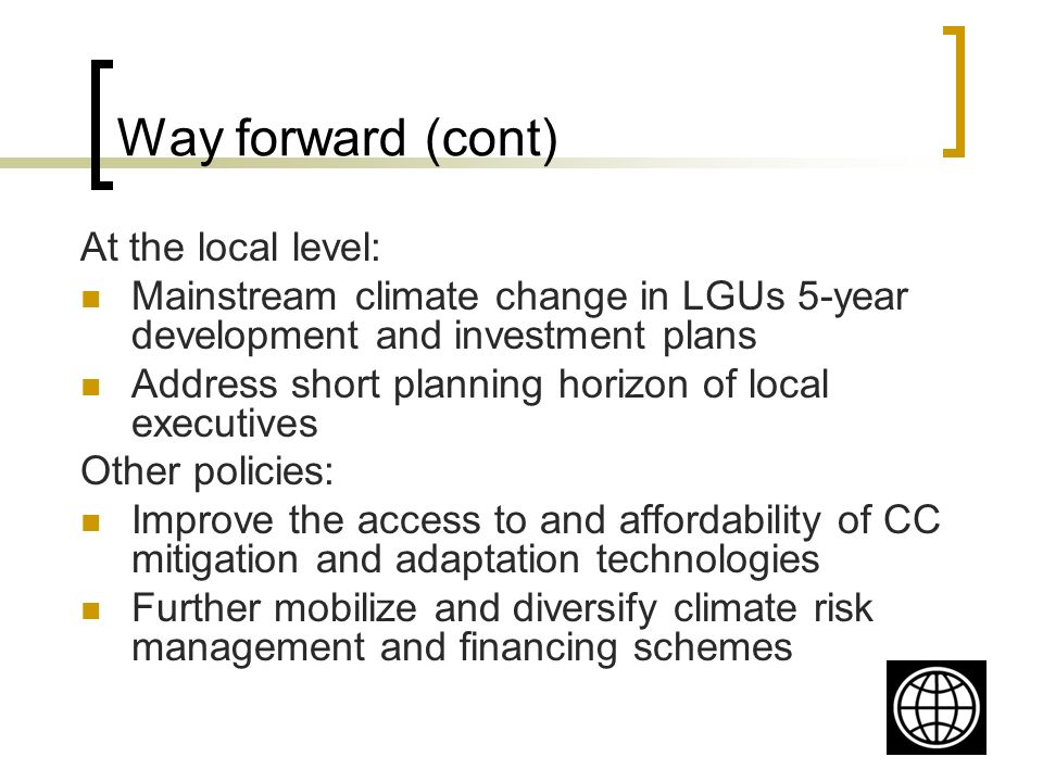 Way forward (cont) At the local level: Mainstream climate change in LGUs 5-year development and investment plans Address short planning horizon of local executives Other policies: Improve the access to and affordability of CC mitigation and adaptation technologies Further mobilize and diversify climate risk management and financing schemes