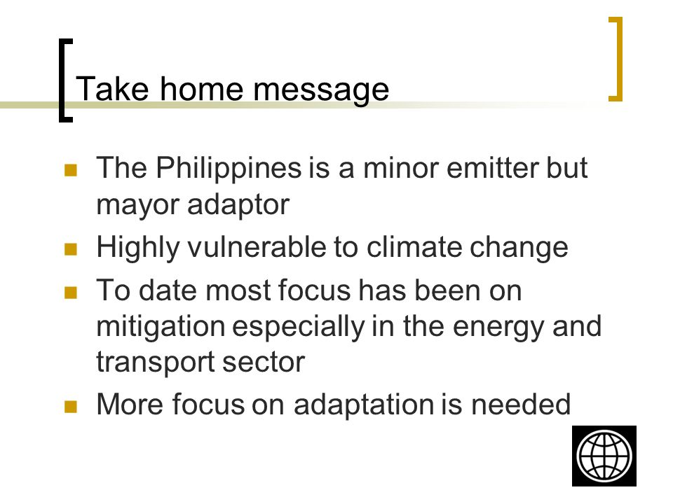 Take home message The Philippines is a minor emitter but mayor adaptor Highly vulnerable to climate change To date most focus has been on mitigation especially in the energy and transport sector More focus on adaptation is needed