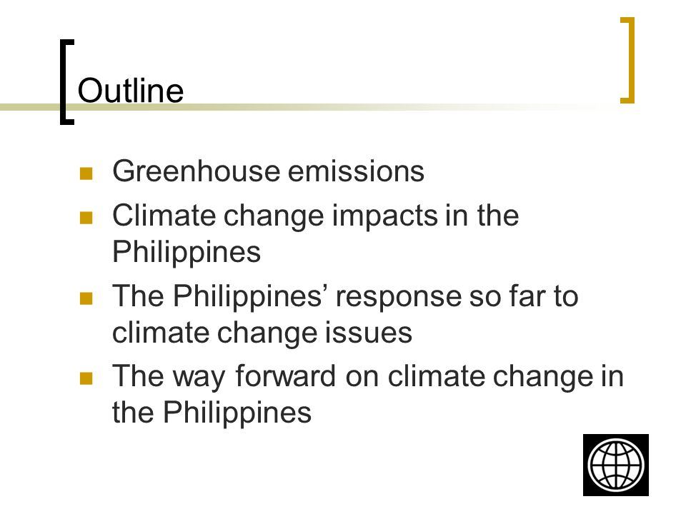 Outline Greenhouse emissions Climate change impacts in the Philippines The Philippines response so far to climate change issues The way forward on climate change in the Philippines