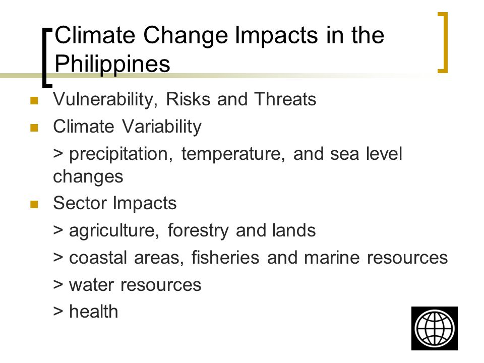 Climate Change Impacts in the Philippines Vulnerability, Risks and Threats Climate Variability > precipitation, temperature, and sea level changes Sector Impacts > agriculture, forestry and lands > coastal areas, fisheries and marine resources > water resources > health