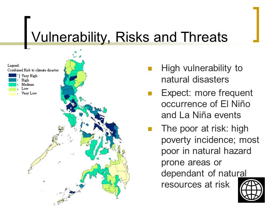 Vulnerability, Risks and Threats High vulnerability to natural disasters Expect: more frequent occurrence of El Niño and La Niña events The poor at risk: high poverty incidence; most poor in natural hazard prone areas or dependant of natural resources at risk