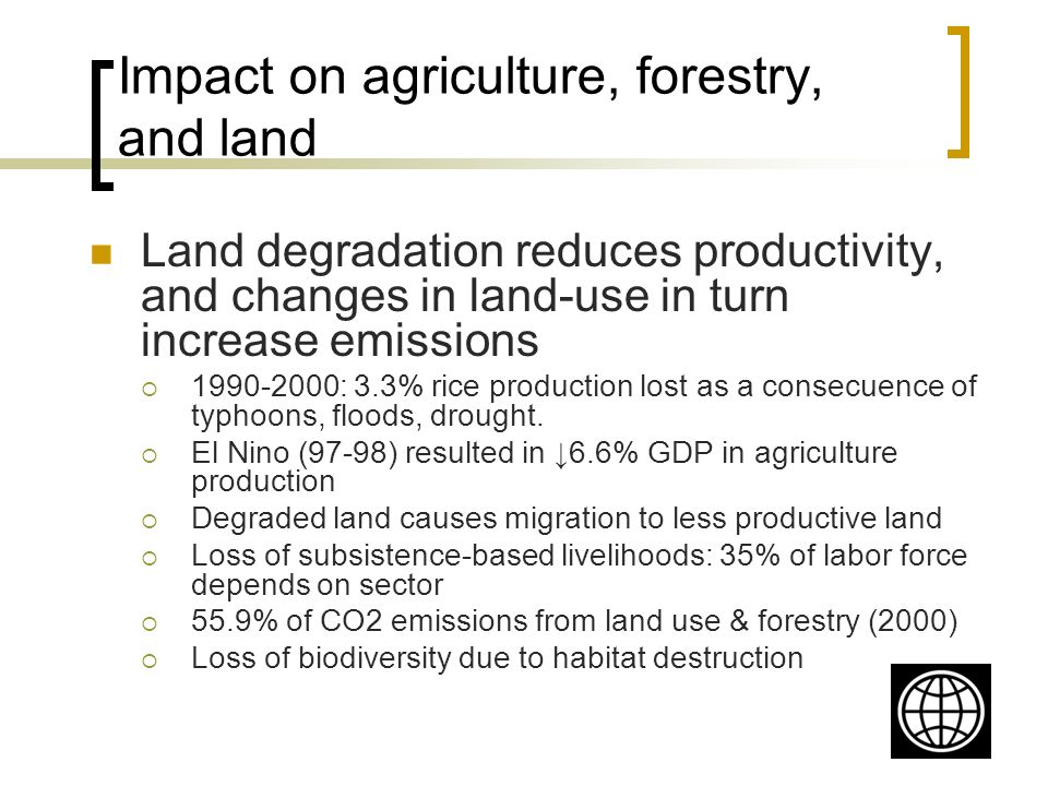 Impact on agriculture, forestry, and land Land degradation reduces productivity, and changes in land-use in turn increase emissions : 3.3% rice production lost as a consecuence of typhoons, floods, drought.