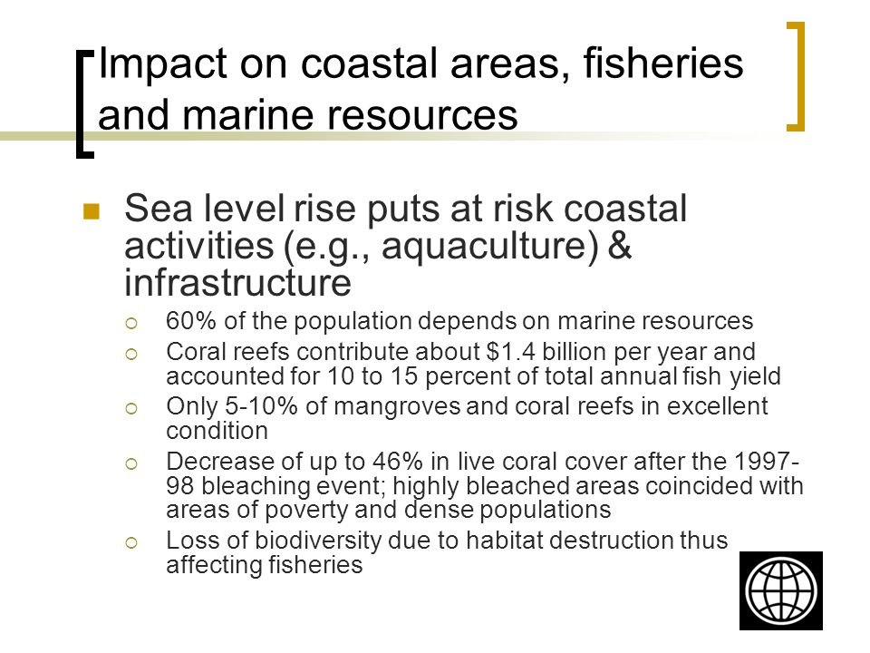 Impact on coastal areas, fisheries and marine resources Sea level rise puts at risk coastal activities (e.g., aquaculture) & infrastructure 60% of the population depends on marine resources Coral reefs contribute about $1.4 billion per year and accounted for 10 to 15 percent of total annual fish yield Only 5-10% of mangroves and coral reefs in excellent condition Decrease of up to 46% in live coral cover after the bleaching event; highly bleached areas coincided with areas of poverty and dense populations Loss of biodiversity due to habitat destruction thus affecting fisheries