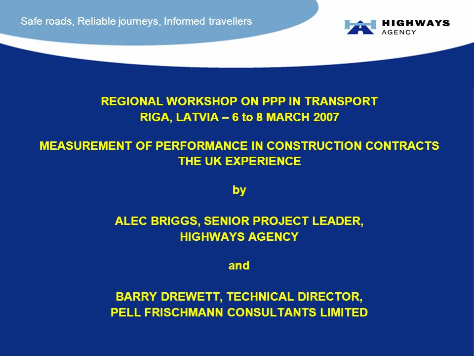 Safe roads, Reliable journeys, Informed travellers REGIONAL WORKSHOP ON PPP IN TRANSPORT RIGA, LATVIA – 6 to 8 MARCH 2007 MEASUREMENT OF PERFORMANCE IN CONSTRUCTION CONTRACTS THE UK EXPERIENCE by ALEC BRIGGS, SENIOR PROJECT LEADER, HIGHWAYS AGENCY and BARRY DREWETT, TECHNICAL DIRECTOR, PELL FRISCHMANN CONSULTANTS LIMITED