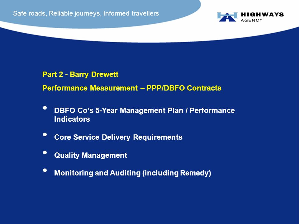Safe roads, Reliable journeys, Informed travellers Part 2 - Barry Drewett Performance Measurement – PPP/DBFO Contracts DBFO Cos 5-Year Management Plan / Performance Indicators Core Service Delivery Requirements Quality Management Monitoring and Auditing (including Remedy)