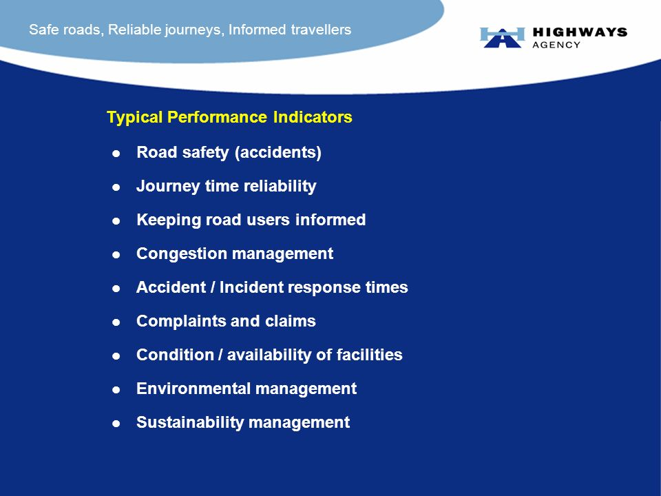 Safe roads, Reliable journeys, Informed travellers Typical Performance Indicators l Road safety (accidents) l Journey time reliability l Keeping road users informed l Congestion management l Accident / Incident response times l Complaints and claims l Condition / availability of facilities l Environmental management l Sustainability management