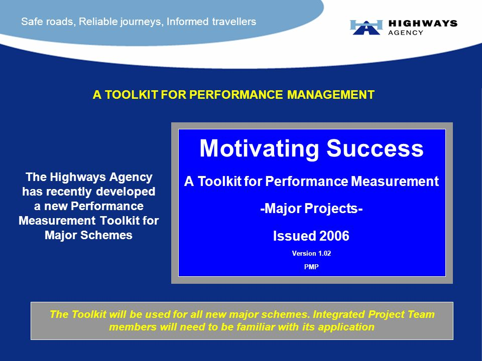 Safe roads, Reliable journeys, Informed travellers The Highways Agency has recently developed a new Performance Measurement Toolkit for Major Schemes