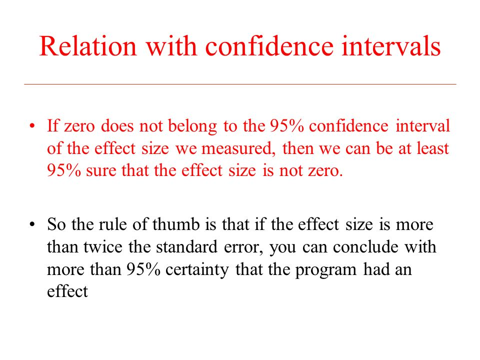 Relation with confidence intervals If zero does not belong to the 95% confidence interval of the effect size we measured, then we can be at least 95% sure that the effect size is not zero.