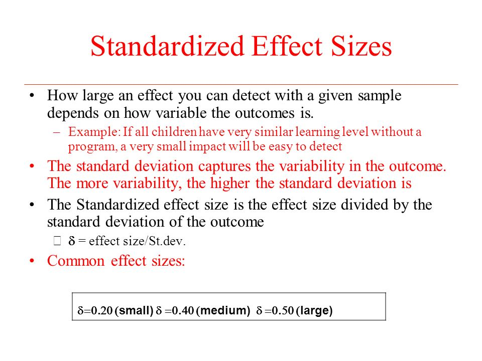 Standardized Effect Sizes How large an effect you can detect with a given sample depends on how variable the outcomes is.