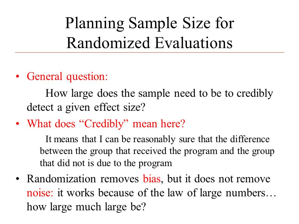 Planning Sample Size for Randomized Evaluations General question: How large does the sample need to be to credibly detect a given effect size.