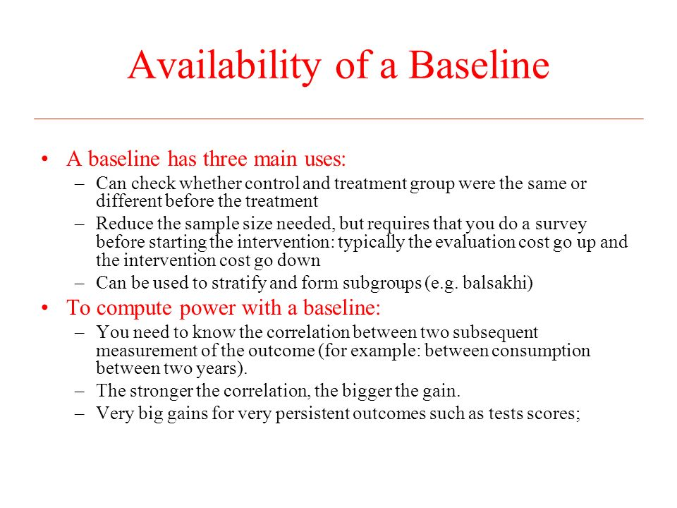 Availability of a Baseline A baseline has three main uses: –Can check whether control and treatment group were the same or different before the treatment –Reduce the sample size needed, but requires that you do a survey before starting the intervention: typically the evaluation cost go up and the intervention cost go down –Can be used to stratify and form subgroups (e.g.