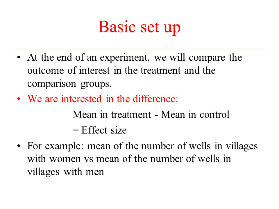 Basic set up At the end of an experiment, we will compare the outcome of interest in the treatment and the comparison groups.