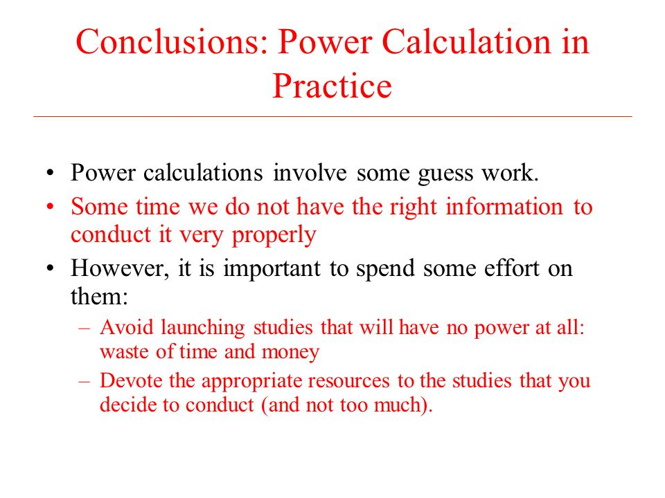 Conclusions: Power Calculation in Practice Power calculations involve some guess work.