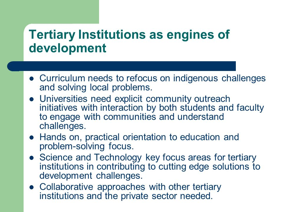 Tertiary Institutions as engines of development Curriculum needs to refocus on indigenous challenges and solving local problems.