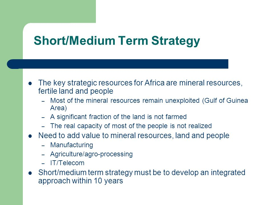 Short/Medium Term Strategy The key strategic resources for Africa are mineral resources, fertile land and people – Most of the mineral resources remain unexploited (Gulf of Guinea Area) – A significant fraction of the land is not farmed – The real capacity of most of the people is not realized Need to add value to mineral resources, land and people – Manufacturing – Agriculture/agro-processing – IT/Telecom Short/medium term strategy must be to develop an integrated approach within 10 years