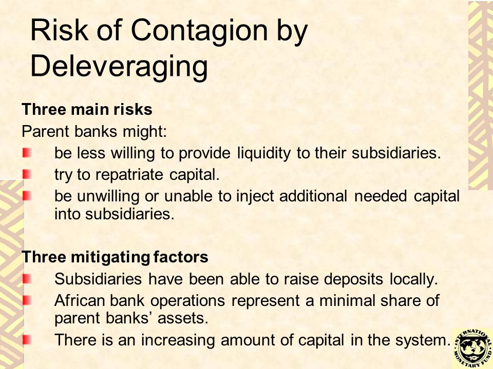 Risk of Contagion by Deleveraging Three main risks Parent banks might: be less willing to provide liquidity to their subsidiaries.