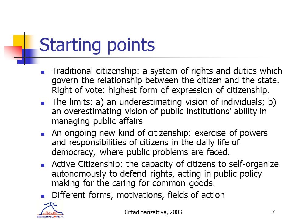 Cittadinanzattiva, 20037 Starting points Traditional citizenship: a system of rights and duties which govern the relationship between the citizen and the state.