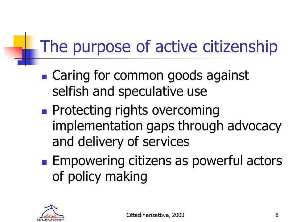 Cittadinanzattiva, 20038 The purpose of active citizenship Caring for common goods against selfish and speculative use Protecting rights overcoming implementation gaps through advocacy and delivery of services Empowering citizens as powerful actors of policy making