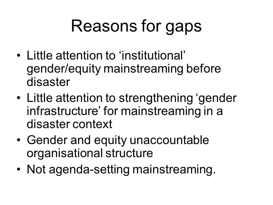 Reasons for gaps Little attention to institutional gender/equity mainstreaming before disaster Little attention to strengthening gender infrastructure for mainstreaming in a disaster context Gender and equity unaccountable organisational structure Not agenda-setting mainstreaming.
