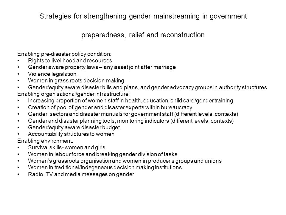Strategies for strengthening gender mainstreaming in government preparedness, relief and reconstruction Enabling pre-disaster policy condition: Rights to livelihood and resources Gender aware property laws – any asset joint after marriage Violence legislation, Women in grass roots decision making Gender/equity aware disaster bills and plans, and gender advocacy groups in authority structures Enabling organisational/gender infrastructure: Increasing proportion of women staff in health, education, child care/gender training Creation of pool of gender and disaster experts within bureaucracy Gender, sectors and disaster manuals for government staff (different levels, contexts) Gender and disaster planning tools, monitoring indicators (different levels, contexts) Gender/equity aware disaster budget Accountability structures to women Enabling environment: Survival skills- women and girls Women in labour force and breaking gender division of tasks Womens grassroots organisation and women in producers groups and unions Women in traditional/indegeneous decision making institutions Radio, TV and media messages on gender