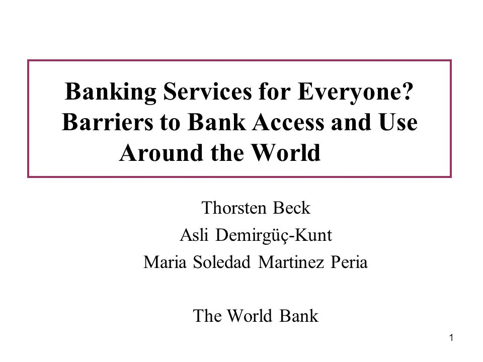 1 Banking Services for Everyone? Barriers to Bank Access and Use Around the World Thorsten Beck Asli Demirgüç-Kunt Maria Soledad Martinez Peria The Wo