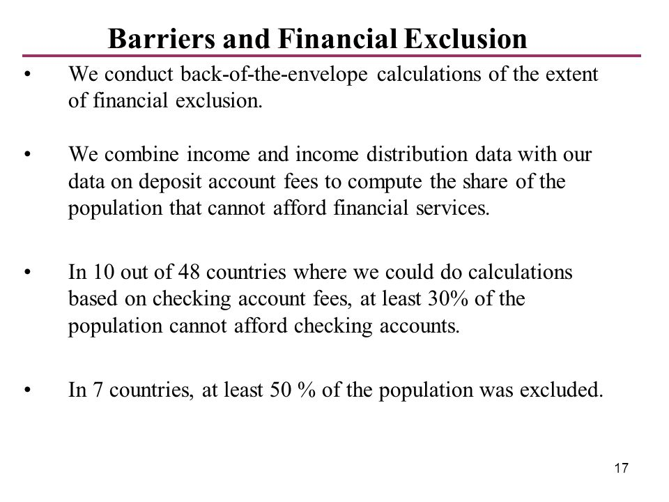 17 We conduct back-of-the-envelope calculations of the extent of financial exclusion. We combine income and income distribution data with our data on