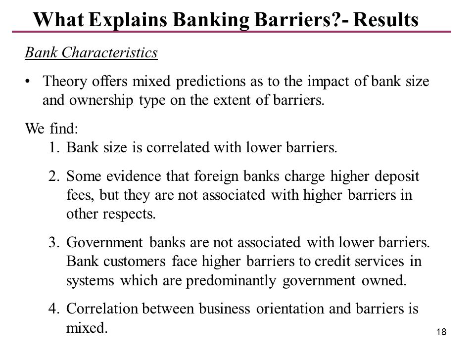 18 What Explains Banking Barriers?- Results Bank Characteristics Theory offers mixed predictions as to the impact of bank size and ownership type on t