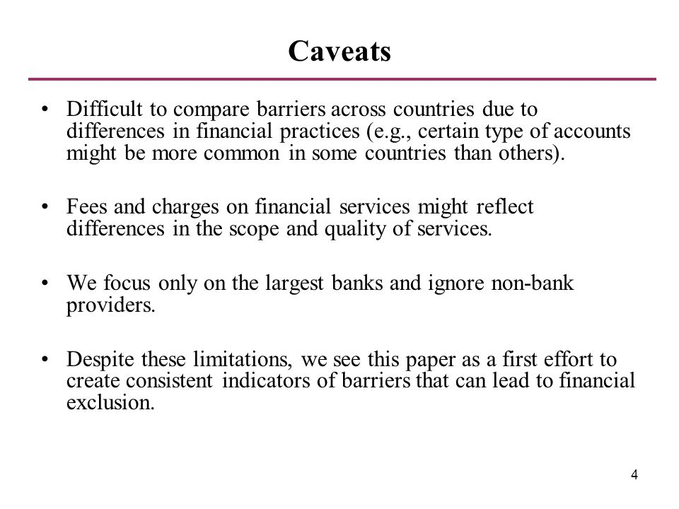 4 Caveats Difficult to compare barriers across countries due to differences in financial practices (e.g., certain type of accounts might be more commo