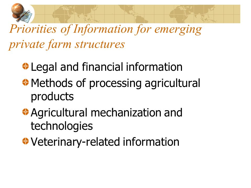 Priorities of Information for emerging private farm structures Legal and financial information Methods of processing agricultural products Agricultural mechanization and technologies Veterinary-related information