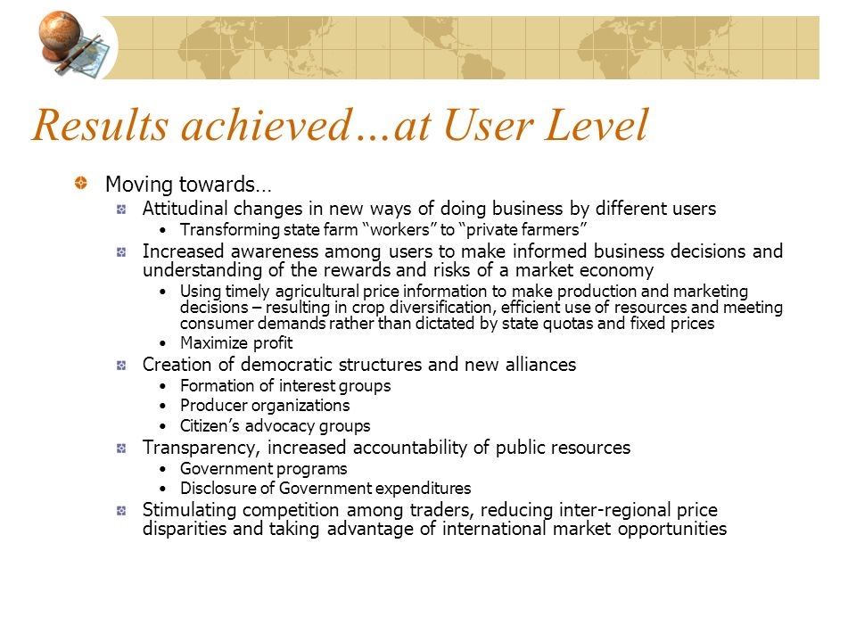 Results achieved…at User Level Moving towards… Attitudinal changes in new ways of doing business by different users Transforming state farm workers to private farmers Increased awareness among users to make informed business decisions and understanding of the rewards and risks of a market economy Using timely agricultural price information to make production and marketing decisions – resulting in crop diversification, efficient use of resources and meeting consumer demands rather than dictated by state quotas and fixed prices Maximize profit Creation of democratic structures and new alliances Formation of interest groups Producer organizations Citizens advocacy groups Transparency, increased accountability of public resources Government programs Disclosure of Government expenditures Stimulating competition among traders, reducing inter-regional price disparities and taking advantage of international market opportunities