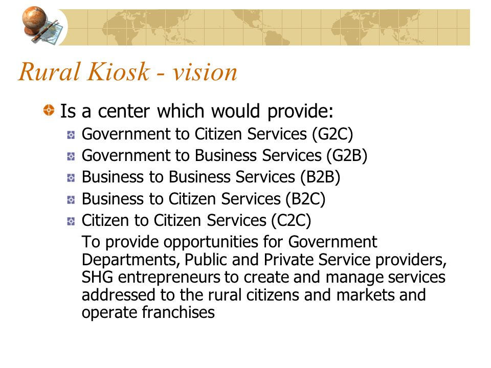 Rural Kiosk - vision Is a center which would provide: Government to Citizen Services (G2C) Government to Business Services (G2B) Business to Business Services (B2B) Business to Citizen Services (B2C) Citizen to Citizen Services (C2C) To provide opportunities for Government Departments, Public and Private Service providers, SHG entrepreneurs to create and manage services addressed to the rural citizens and markets and operate franchises