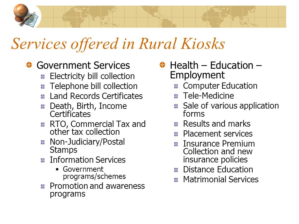 Services offered in Rural Kiosks Government Services Electricity bill collection Telephone bill collection Land Records Certificates Death, Birth, Inc