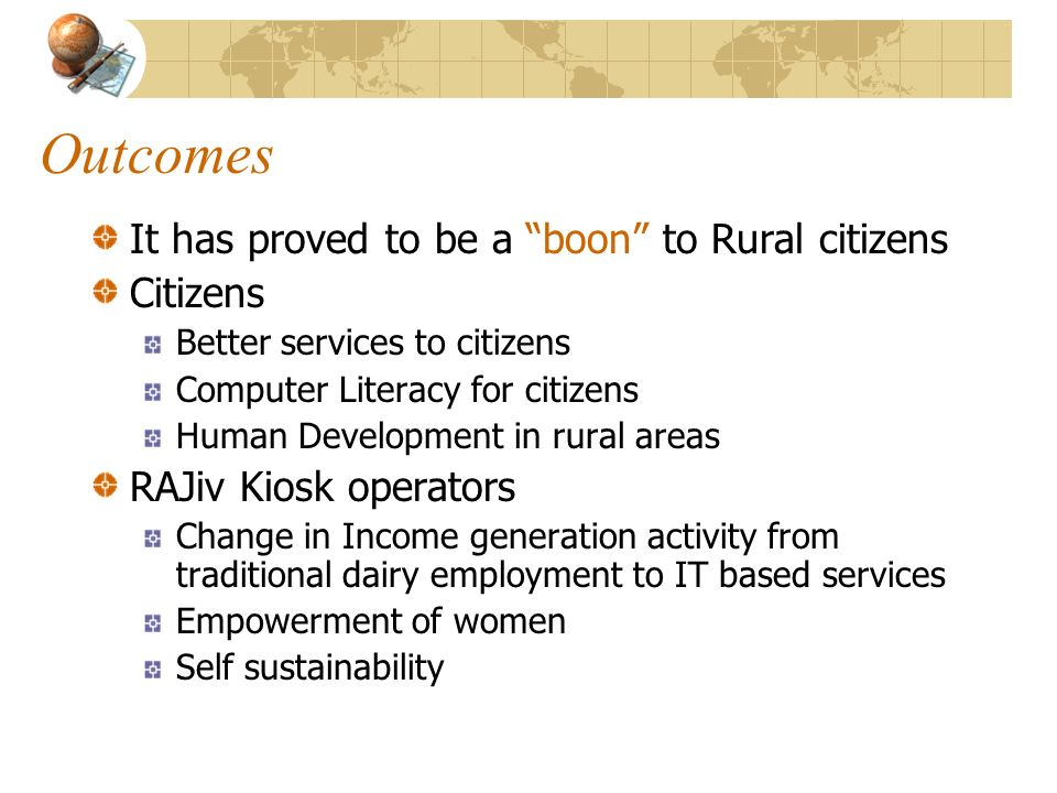 Outcomes It has proved to be a boon to Rural citizens Citizens Better services to citizens Computer Literacy for citizens Human Development in rural areas RAJiv Kiosk operators Change in Income generation activity from traditional dairy employment to IT based services Empowerment of women Self sustainability