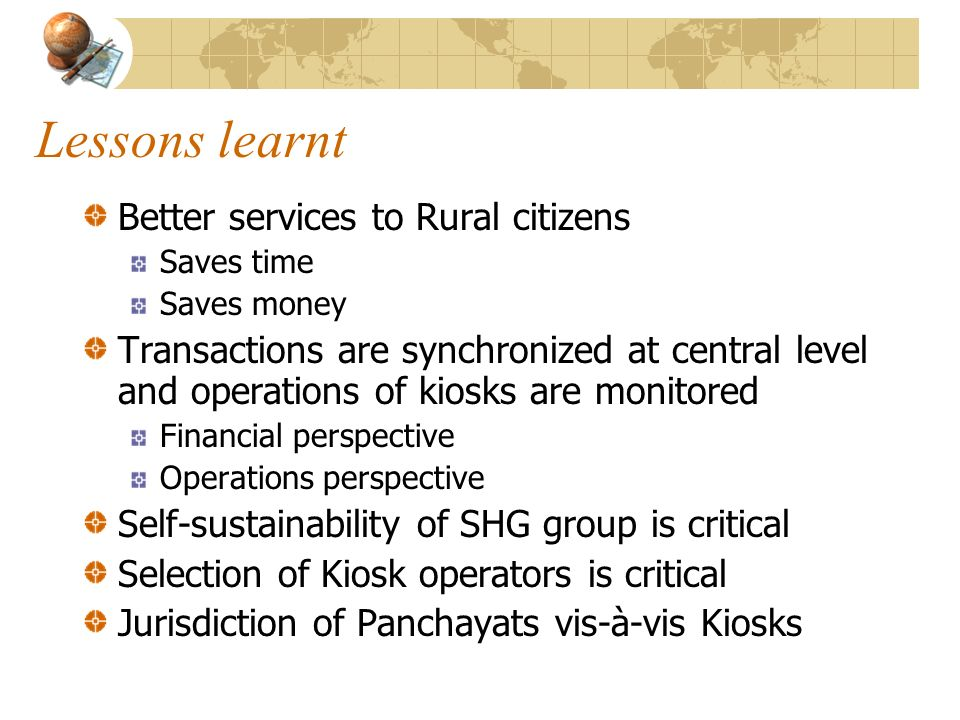 Lessons learnt Better services to Rural citizens Saves time Saves money Transactions are synchronized at central level and operations of kiosks are mo