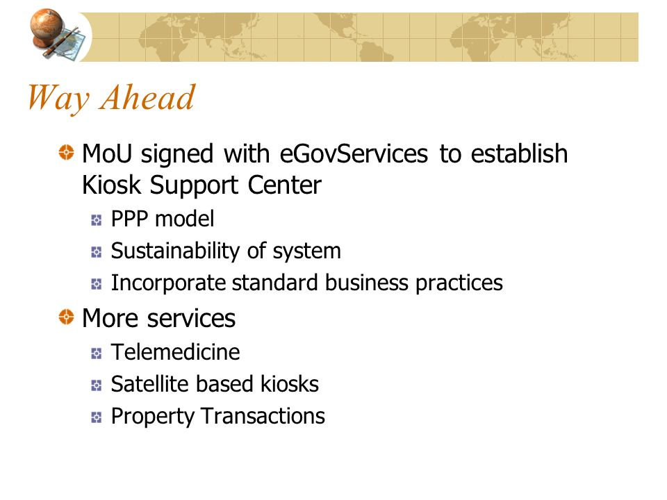 Way Ahead MoU signed with eGovServices to establish Kiosk Support Center PPP model Sustainability of system Incorporate standard business practices Mo