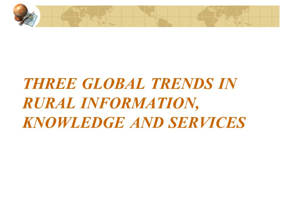 THREE GLOBAL TRENDS IN RURAL INFORMATION, KNOWLEDGE AND SERVICES