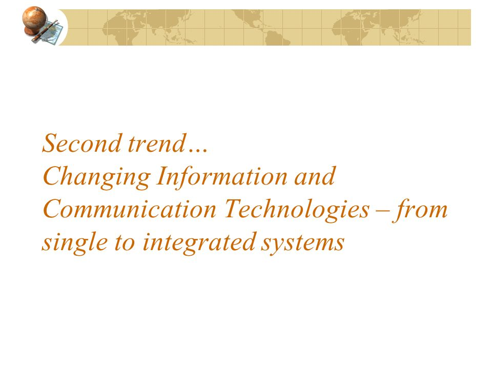 Second trend… Changing Information and Communication Technologies – from single to integrated systems