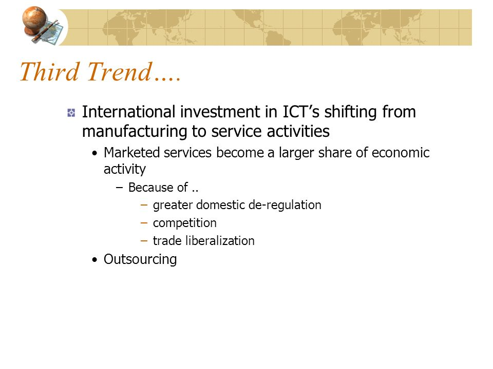 Third Trend…. International investment in ICTs shifting from manufacturing to service activities Marketed services become a larger share of economic a