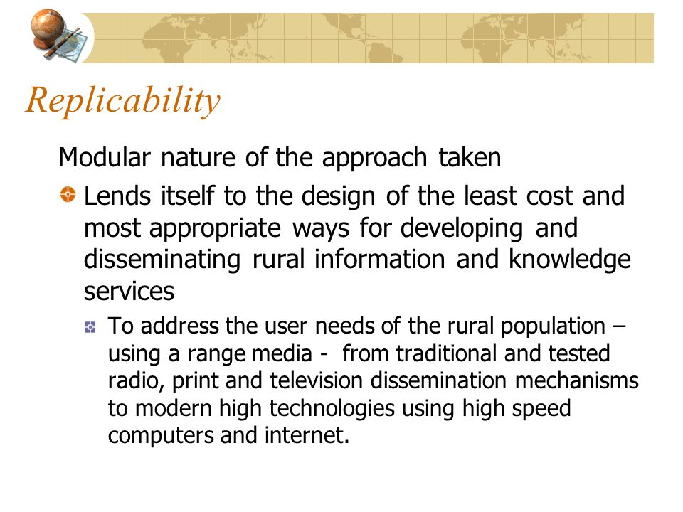 Replicability Modular nature of the approach taken Lends itself to the design of the least cost and most appropriate ways for developing and dissemina