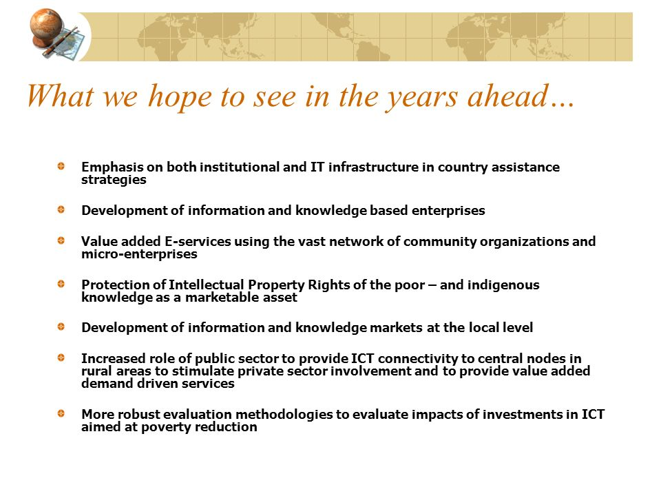 What we hope to see in the years ahead… Emphasis on both institutional and IT infrastructure in country assistance strategies Development of informati