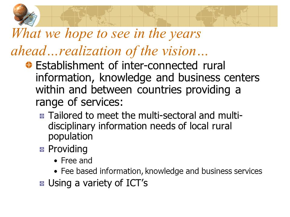 What we hope to see in the years ahead…realization of the vision… Establishment of inter-connected rural information, knowledge and business centers within and between countries providing a range of services: Tailored to meet the multi-sectoral and multi- disciplinary information needs of local rural population Providing Free and Fee based information, knowledge and business services Using a variety of ICTs