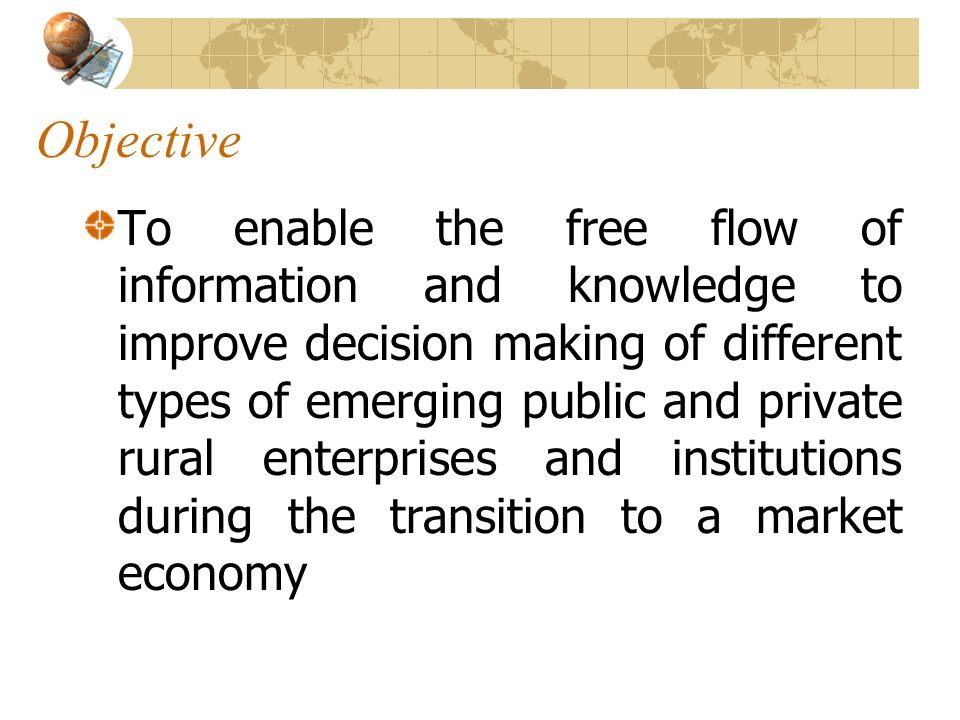 Objective To enable the free flow of information and knowledge to improve decision making of different types of emerging public and private rural enterprises and institutions during the transition to a market economy