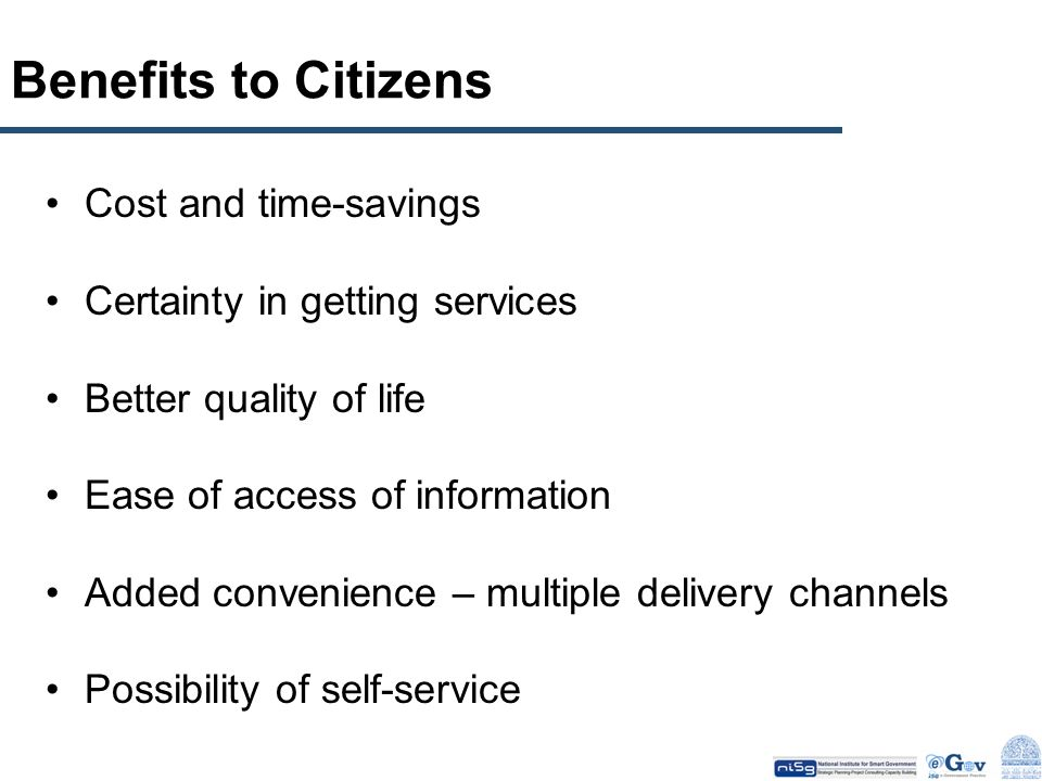 Benefits to Citizens Cost and time-savings Certainty in getting services Better quality of life Ease of access of information Added convenience – mult
