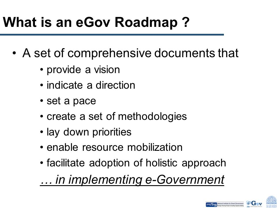 What is an eGov Roadmap ? A set of comprehensive documents that provide a vision indicate a direction set a pace create a set of methodologies lay dow
